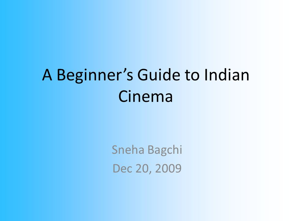 A Beginner's Guide to Indian Cinema Sneha Bagchi Dec 20, 2009
