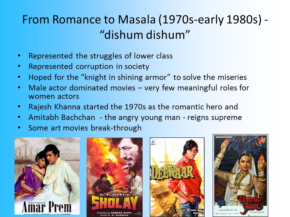 From Romance to Masala (1970s-early 1980s) - dishum dishum Represented the struggles of lower class Represented corruption in society Hoped for the knight in shining armor to solve the miseries Male actor dominated movies – very few meaningful roles for women actors Rajesh Khanna started the 1970s as the romantic hero and Amitabh Bachchan - the angry young man - reigns supreme Some art movies break-through