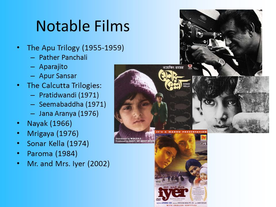 Notable Films The Apu Trilogy (1955-1959) – Pather Panchali – Aparajito – Apur Sansar The Calcutta Trilogies: – Pratidwandi (1971) – Seemabaddha (1971) – Jana Aranya (1976) Nayak (1966) Mrigaya (1976) Sonar Kella (1974) Paroma (1984) Mr.