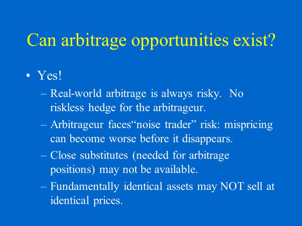 Can arbitrage opportunities exist. Yes. –Real-world arbitrage is always risky.