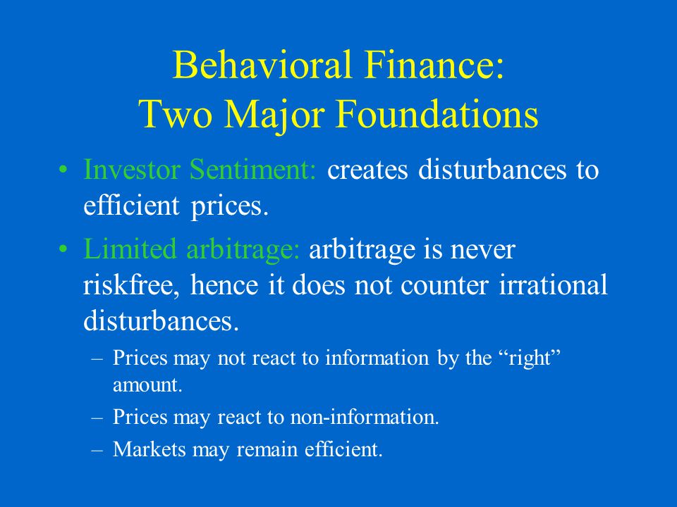 Behavioral Finance: Two Major Foundations Investor Sentiment: creates disturbances to efficient prices.