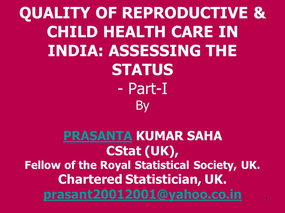 1 QUALITY OF REPRODUCTIVE & CHILD HEALTH CARE IN INDIA: ASSESSING THE STATUS - Part-I By PRASANTA KUMAR SAHA CStat (UK), Fellow of the Royal Statistical Society, UK.