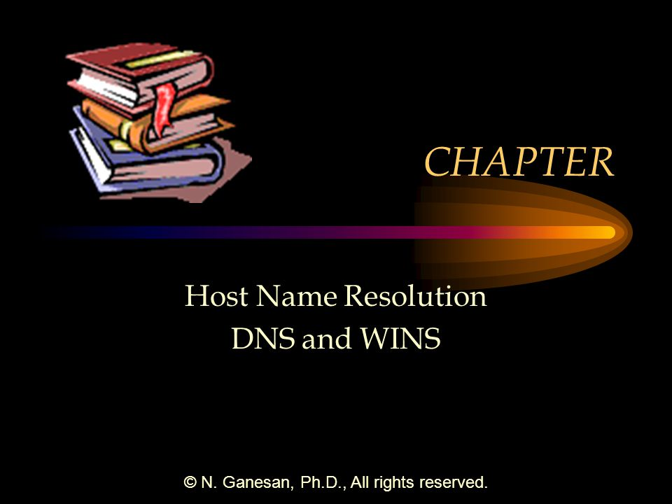 © N. Ganesan, Ph.D., All rights reserved. CHAPTER Host Name Resolution DNS and WINS