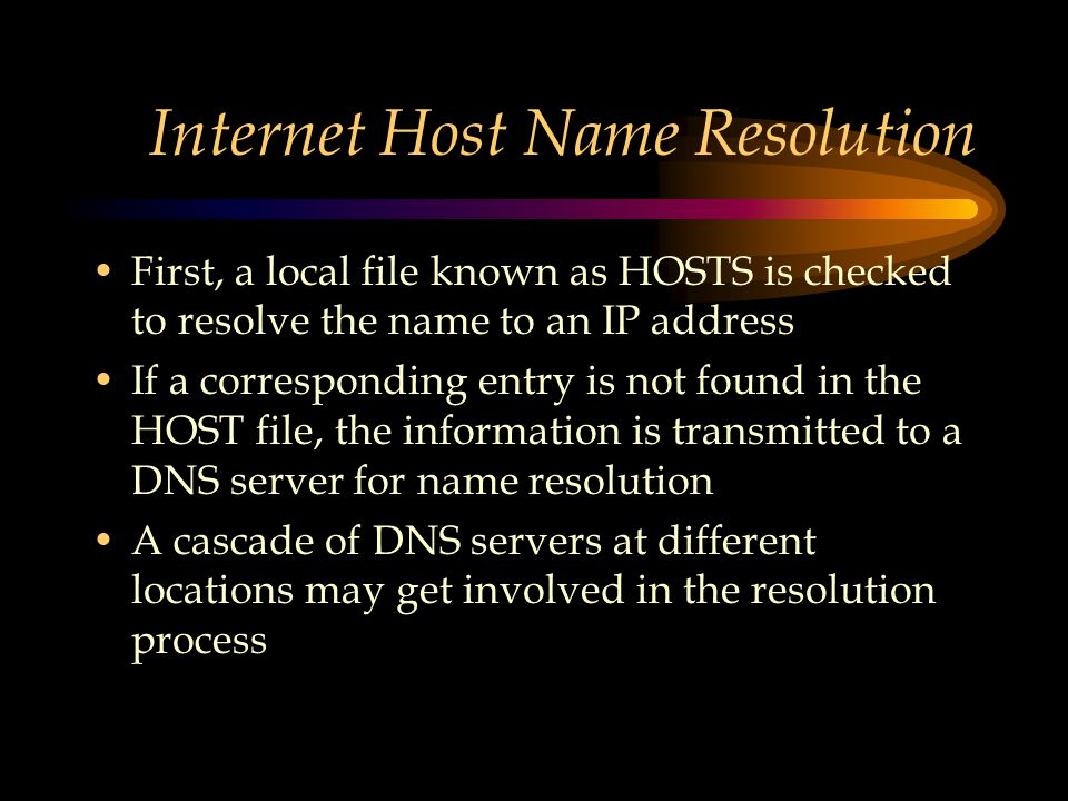 Internet Host Name Resolution First, a local file known as HOSTS is checked to resolve the name to an IP address If a corresponding entry is not found in the HOST file, the information is transmitted to a DNS server for name resolution A cascade of DNS servers at different locations may get involved in the resolution process