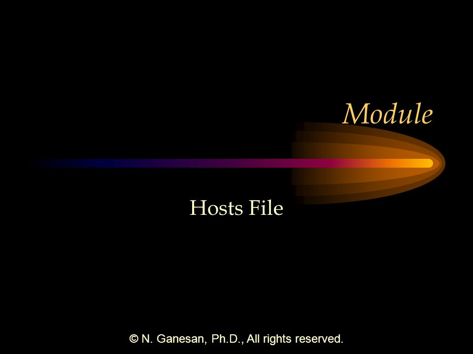 © N. Ganesan, Ph.D., All rights reserved. Module Hosts File