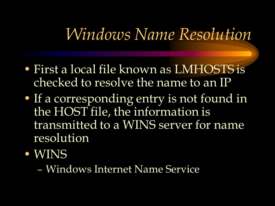 Windows Name Resolution First a local file known as LMHOSTS is checked to resolve the name to an IP If a corresponding entry is not found in the HOST file, the information is transmitted to a WINS server for name resolution WINS –Windows Internet Name Service