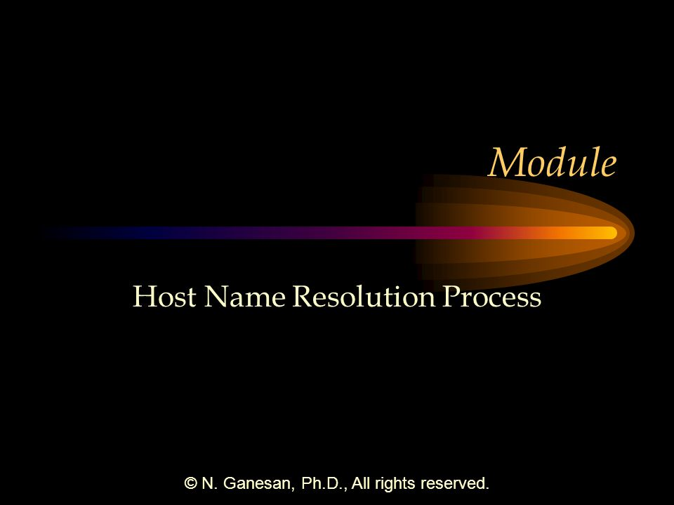 © N. Ganesan, Ph.D., All rights reserved. Module Host Name Resolution Process