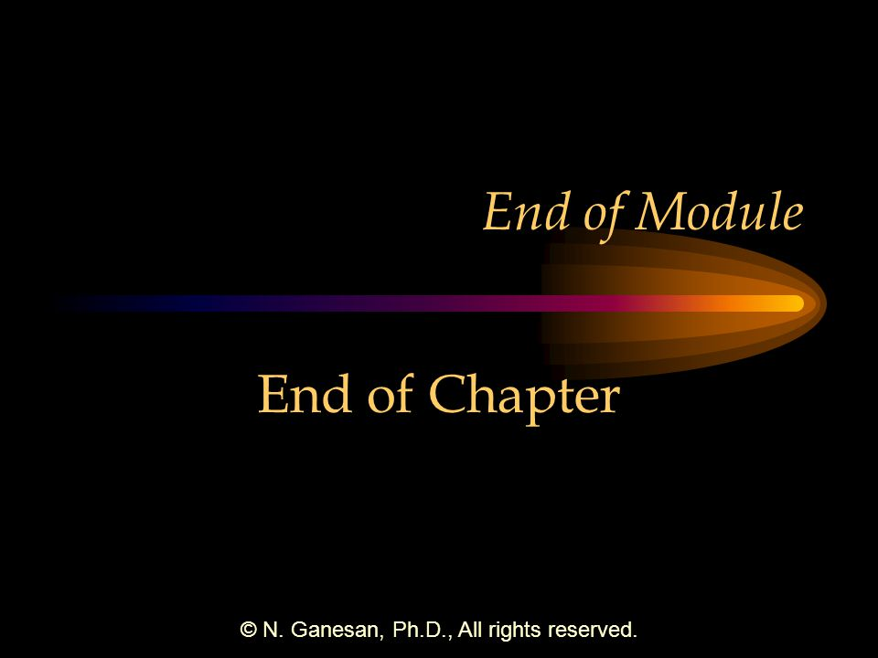 © N. Ganesan, Ph.D., All rights reserved. End of Module End of Chapter
