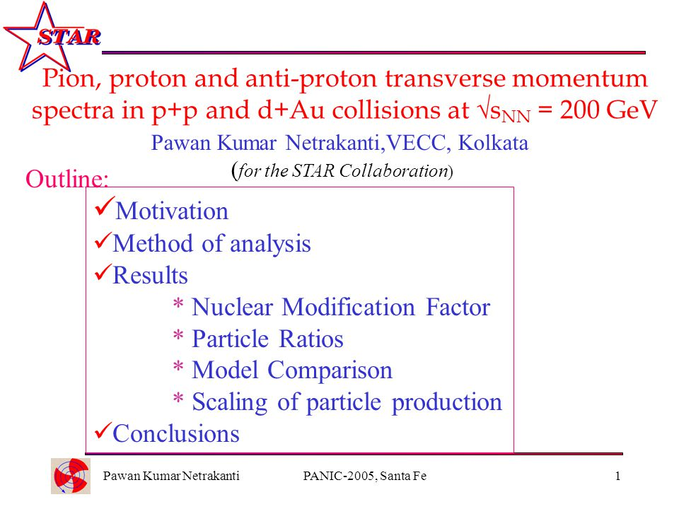 Pawan Kumar NetrakantiPANIC-2005, Santa Fe1 Pion, proton and anti-proton transverse momentum spectra in p+p and d+Au collisions at  s NN = 200 GeV Outline: Pawan Kumar Netrakanti,VECC, Kolkata ( for the STAR Collaboration ) Motivation Method of analysis Results * Nuclear Modification Factor * Particle Ratios * Model Comparison * Scaling of particle production Conclusions