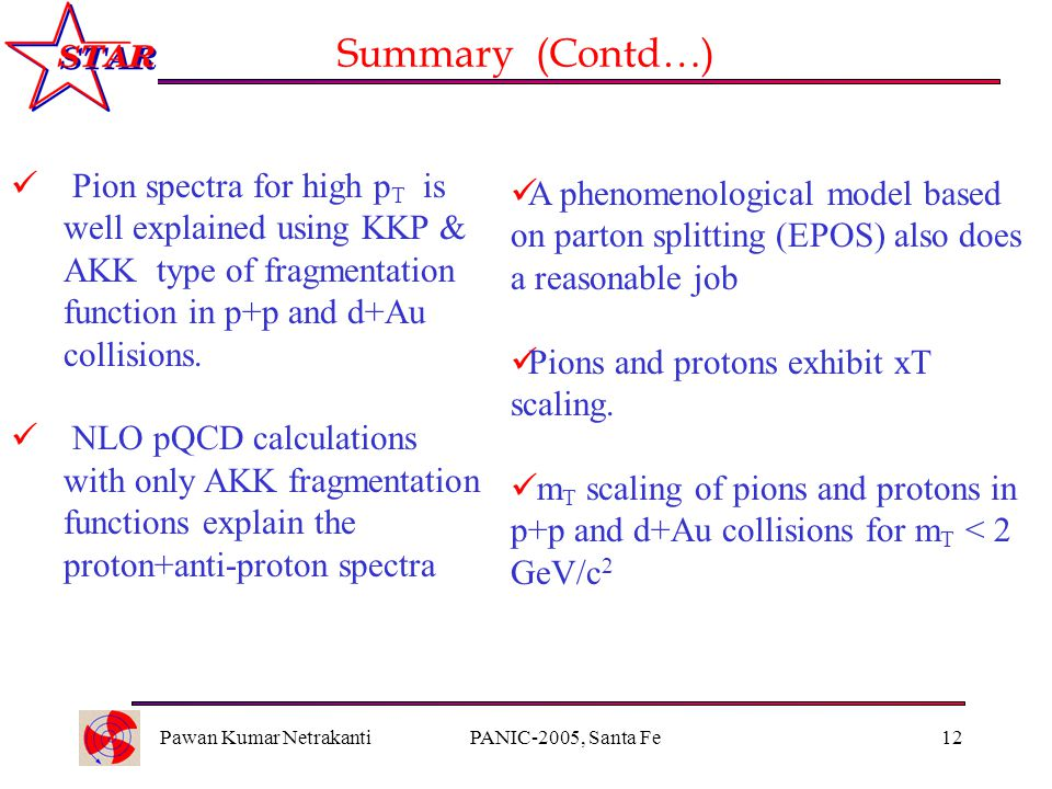 Pawan Kumar NetrakantiPANIC-2005, Santa Fe12 Summary (Contd…) Pion spectra for high p T is well explained using KKP & AKK type of fragmentation function in p+p and d+Au collisions.