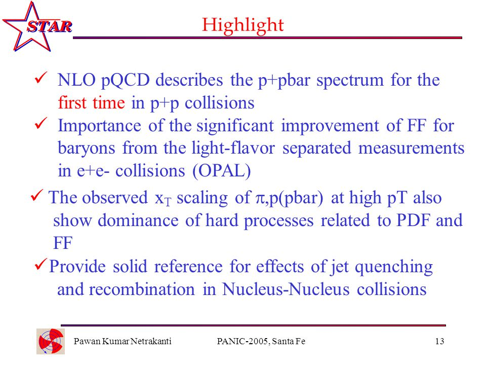 Pawan Kumar NetrakantiPANIC-2005, Santa Fe13 Highlight NLO pQCD describes the p+pbar spectrum for the first time in p+p collisions Importance of the significant improvement of FF for baryons from the light-flavor separated measurements in e+e- collisions (OPAL) The observed x T scaling of ,p(pbar) at high pT also show dominance of hard processes related to PDF and FF Provide solid reference for effects of jet quenching and recombination in Nucleus-Nucleus collisions