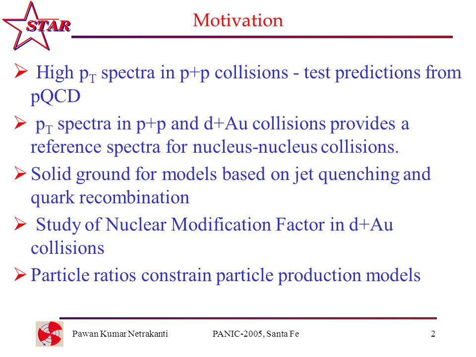 Pawan Kumar NetrakantiPANIC-2005, Santa Fe2 Motivation  High p T spectra in p+p collisions - test predictions from pQCD  p T spectra in p+p and d+Au collisions provides a reference spectra for nucleus-nucleus collisions.