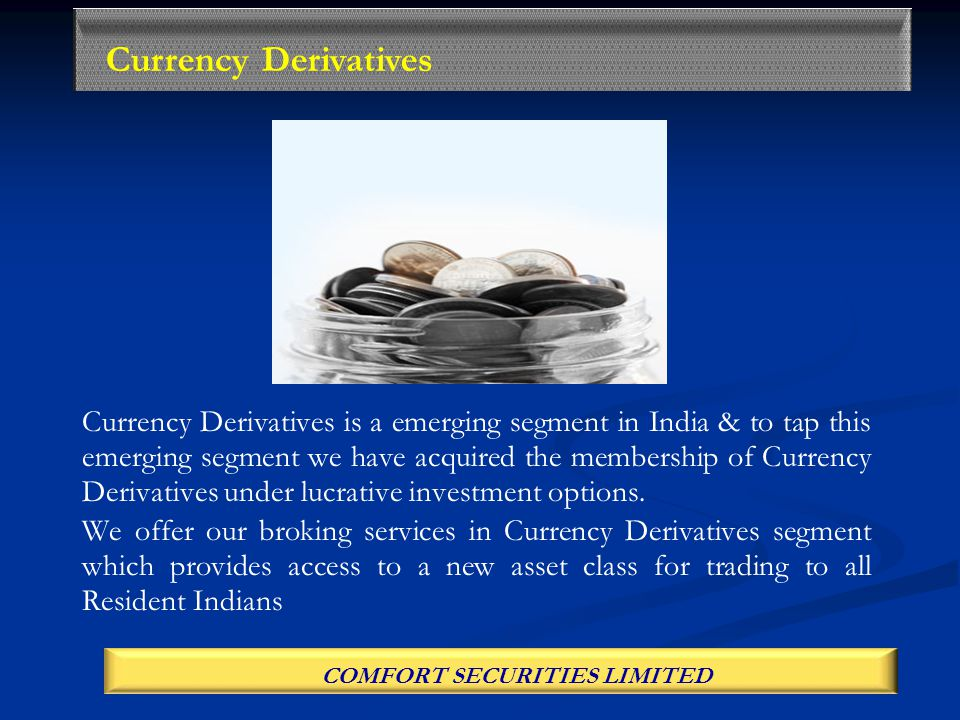 Currency Derivatives is a emerging segment in India & to tap this emerging segment we have acquired the membership of Currency Derivatives under lucrative investment options.