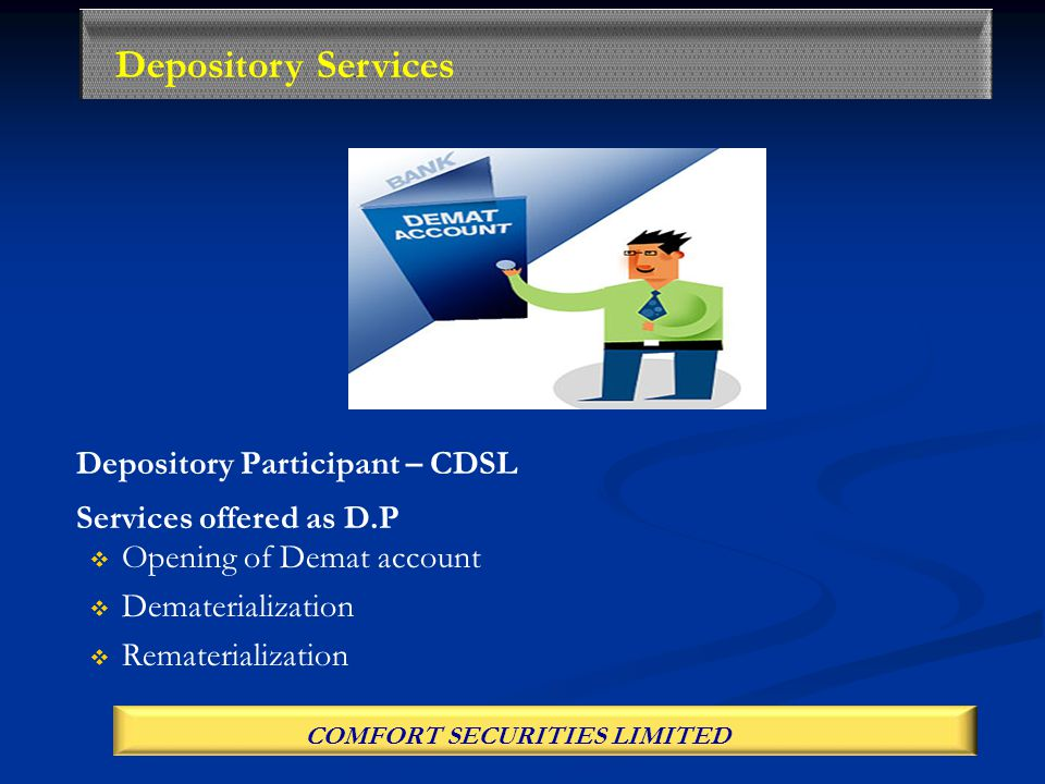 Depository Participant – CDSL Services offered as D.P   Opening of Demat account   Dematerialization   Rematerialization Depository Services COMFORT SECURITIES LIMITED