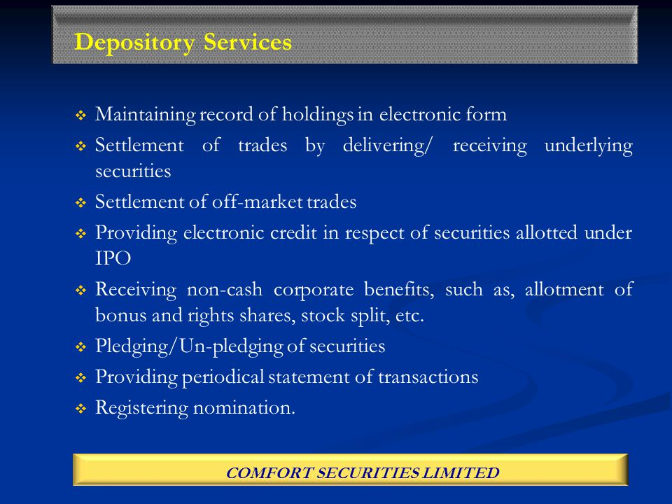   Maintaining record of holdings in electronic form   Settlement of trades by delivering/ receiving underlying securities   Settlement of off-market trades   Providing electronic credit in respect of securities allotted under IPO   Receiving non-cash corporate benefits, such as, allotment of bonus and rights shares, stock split, etc.