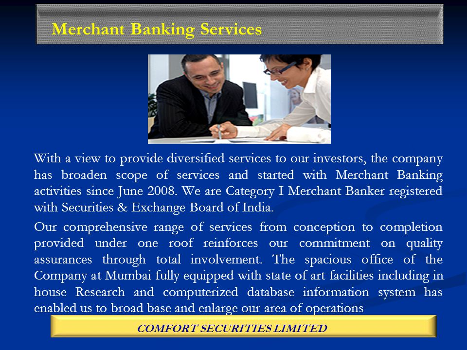 With a view to provide diversified services to our investors, the company has broaden scope of services and started with Merchant Banking activities since June 2008.