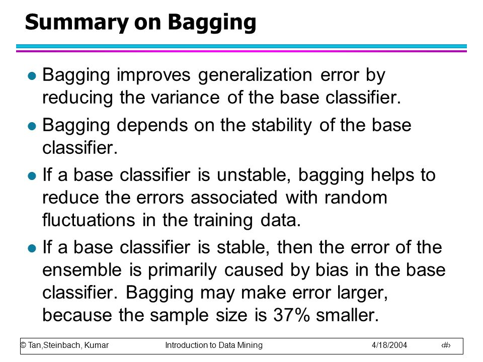 © Tan,Steinbach, Kumar Introduction to Data Mining 4/18/2004 15 Summary on Bagging l Bagging improves generalization error by reducing the variance of the base classifier.