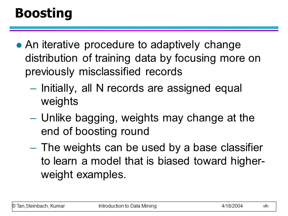© Tan,Steinbach, Kumar Introduction to Data Mining 4/18/2004 16 Boosting l An iterative procedure to adaptively change distribution of training data b