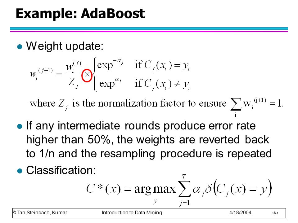 © Tan,Steinbach, Kumar Introduction to Data Mining 4/18/2004 19 Example: AdaBoost l Weight update: l If any intermediate rounds produce error rate higher than 50%, the weights are reverted back to 1/n and the resampling procedure is repeated l Classification: