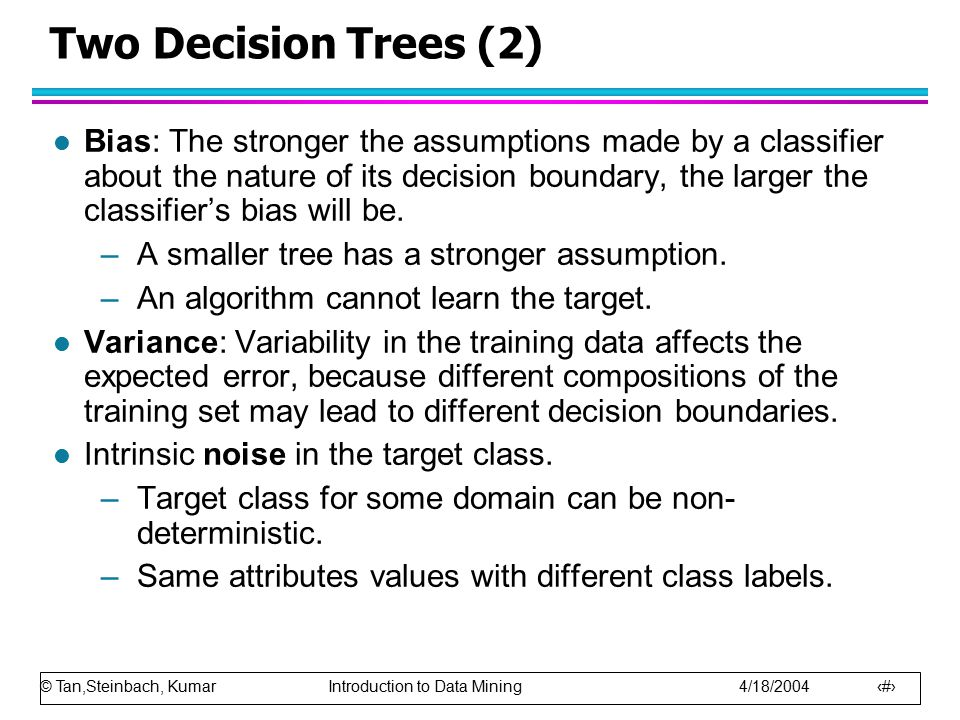 © Tan,Steinbach, Kumar Introduction to Data Mining 4/18/2004 8 Two Decision Trees (2) l Bias: The stronger the assumptions made by a classifier about the nature of its decision boundary, the larger the classifier's bias will be.