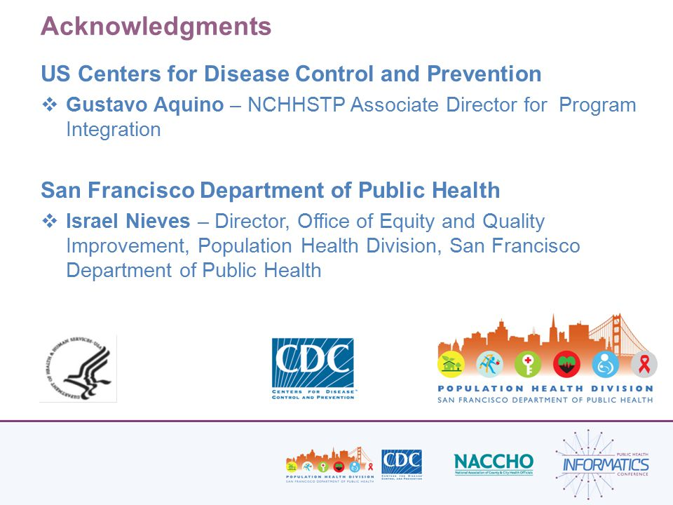 Acknowledgments US Centers for Disease Control and Prevention  Gustavo Aquino – NCHHSTP Associate Director for Program Integration San Francisco Department of Public Health  Israel Nieves – Director, Office of Equity and Quality Improvement, Population Health Division, San Francisco Department of Public Health