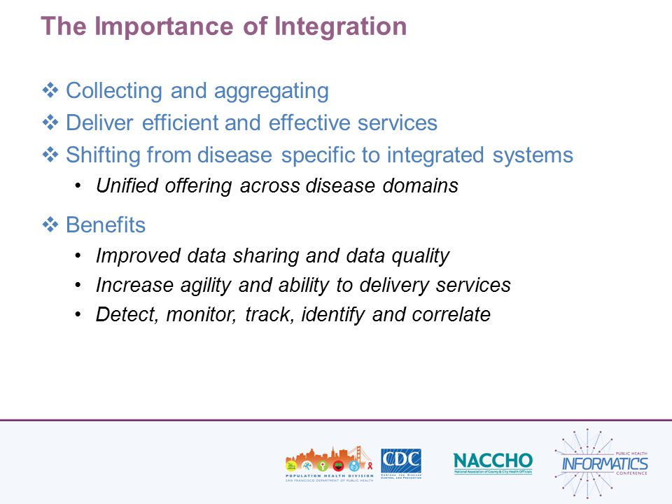 The Importance of Integration  Collecting and aggregating  Deliver efficient and effective services  Shifting from disease specific to integrated systems Unified offering across disease domains  Benefits Improved data sharing and data quality Increase agility and ability to delivery services Detect, monitor, track, identify and correlate