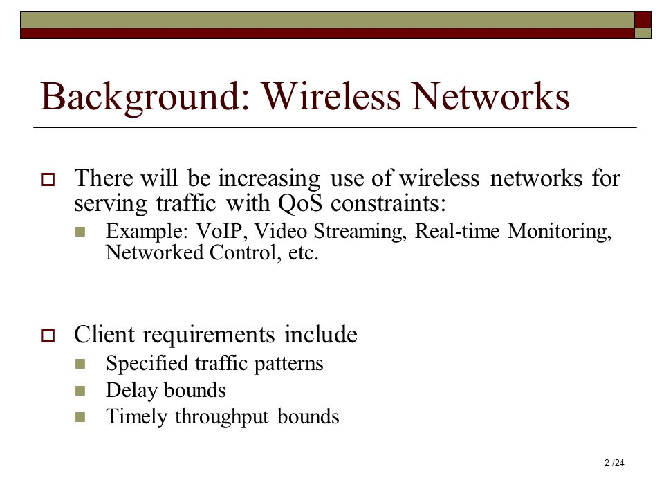 Background: Wireless Networks  There will be increasing use of wireless networks for serving traffic with QoS constraints: Example: VoIP, Video Strea