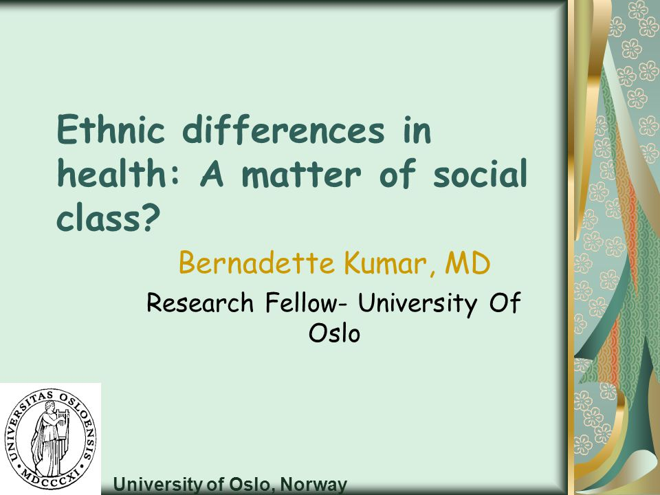 Ethnic differences in health: A matter of social class? Bernadette Kumar, MD Research Fellow- University Of Oslo University of Oslo, Norway