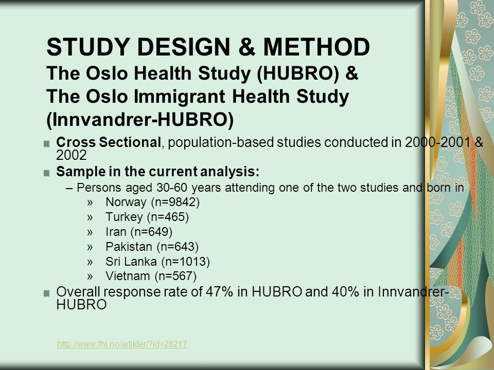 STUDY DESIGN & METHOD The Oslo Health Study (HUBRO) & The Oslo Immigrant Health Study (Innvandrer-HUBRO) Cross Sectional, population-based studies conducted in 2000-2001 & 2002 Sample in the current analysis: –Persons aged 30-60 years attending one of the two studies and born in »Norway (n=9842) »Turkey (n=465) »Iran (n=649) »Pakistan (n=643) »Sri Lanka (n=1013) »Vietnam (n=567) Overall response rate of 47% in HUBRO and 40% in Innvandrer- HUBRO http://www.fhi.no/artikler/ id=28217