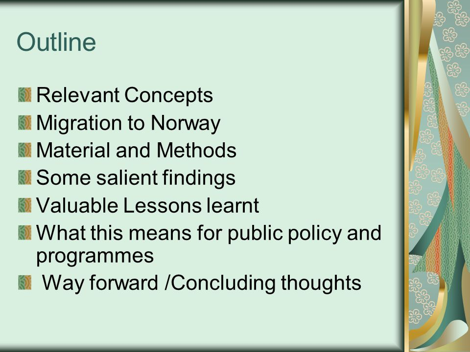 Outline Relevant Concepts Migration to Norway Material and Methods Some salient findings Valuable Lessons learnt What this means for public policy and