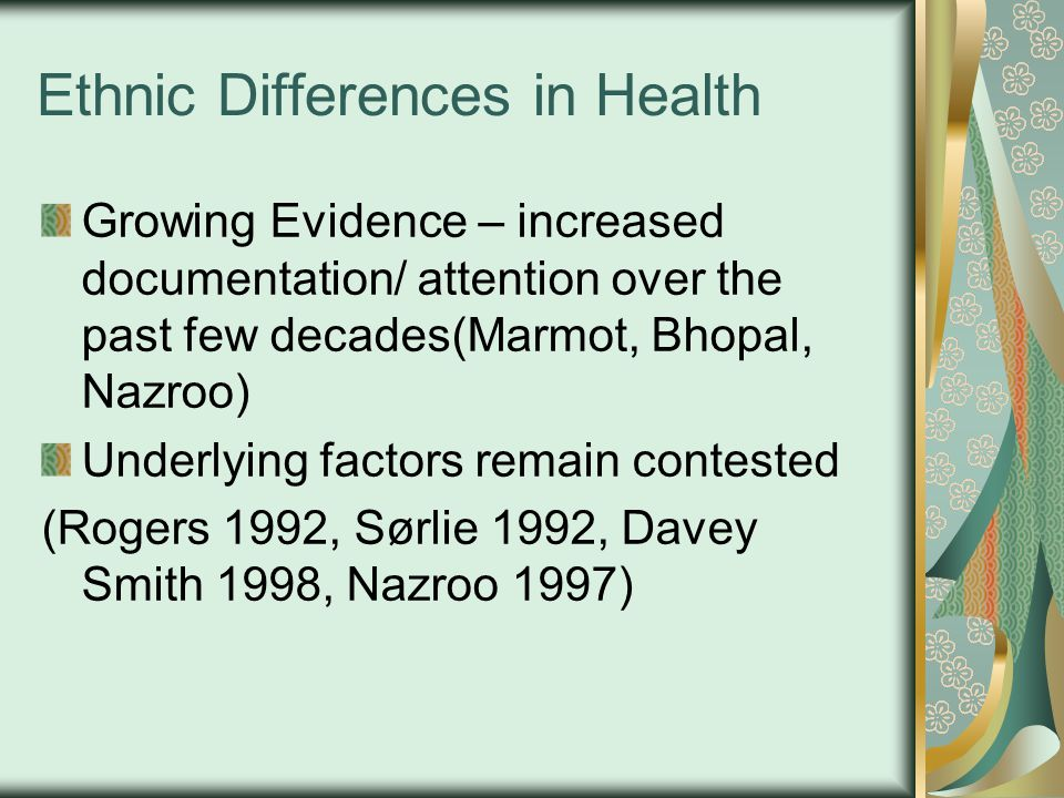 Ethnic Differences in Health Growing Evidence – increased documentation/ attention over the past few decades(Marmot, Bhopal, Nazroo) Underlying factors remain contested (Rogers 1992, Sørlie 1992, Davey Smith 1998, Nazroo 1997)