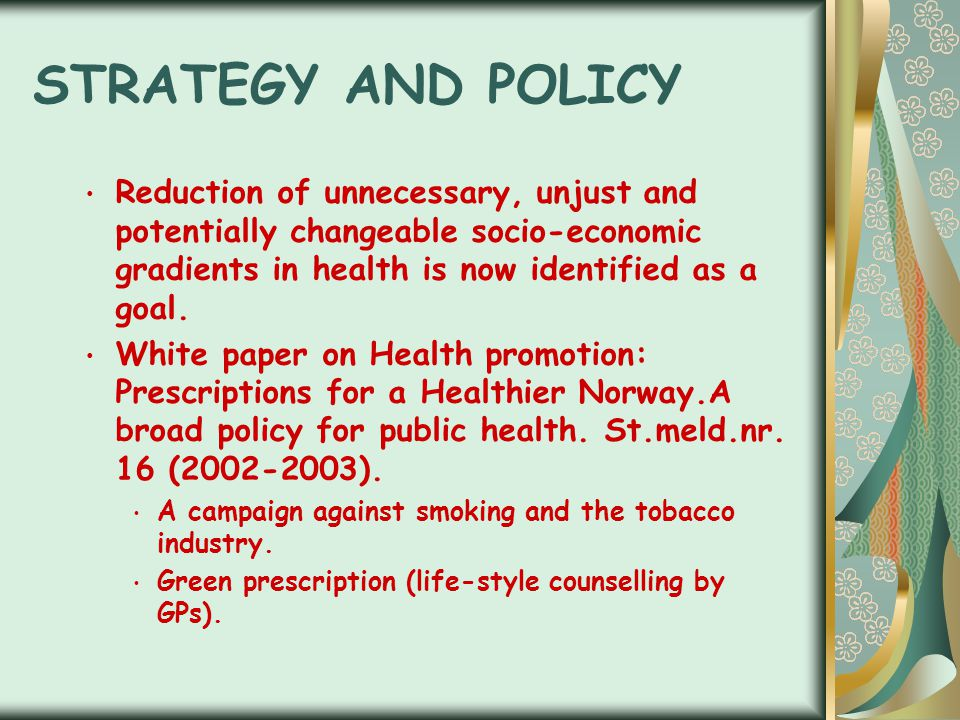 STRATEGY AND POLICY Reduction of unnecessary, unjust and potentially changeable socio-economic gradients in health is now identified as a goal. White
