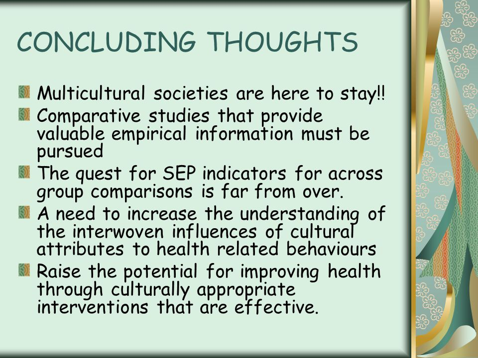 CONCLUDING THOUGHTS Multicultural societies are here to stay!! Comparative studies that provide valuable empirical information must be pursued The que