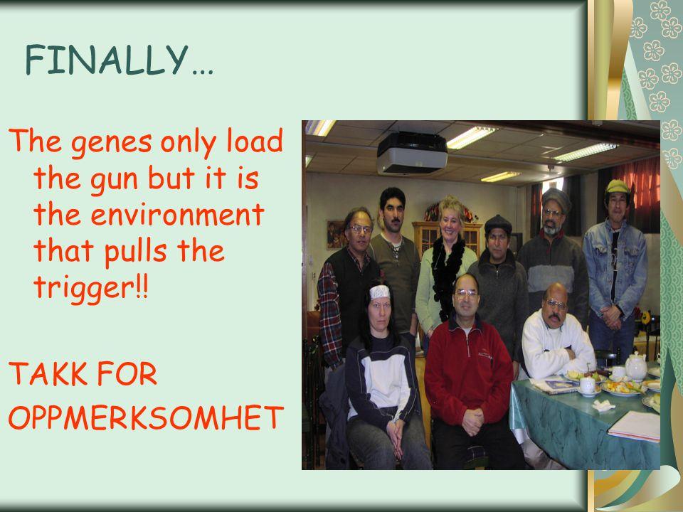 FINALLY… The genes only load the gun but it is the environment that pulls the trigger!! TAKK FOR OPPMERKSOMHET