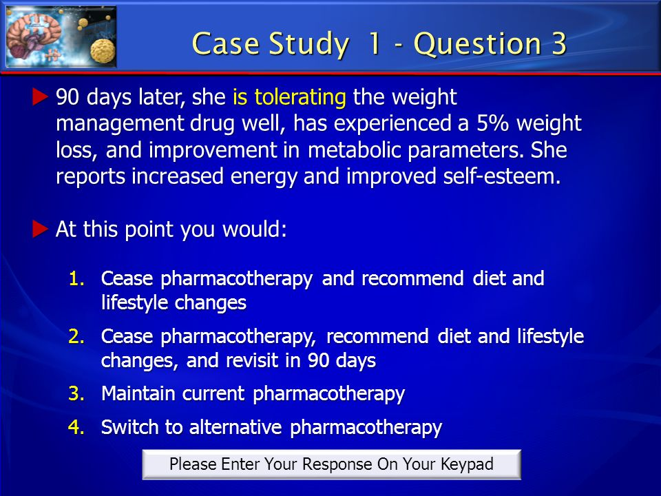 Case Study 1 - Question 3  90 days later, she is tolerating the weight management drug well, has experienced a 5% weight loss, and improvement in met