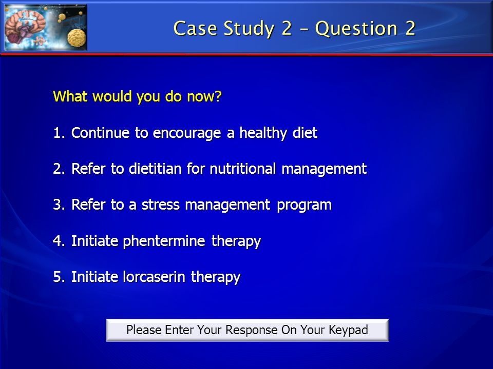 What would you do now? 1.Continue to encourage a healthy diet 2.Refer to dietitian for nutritional management 3.Refer to a stress management program 4