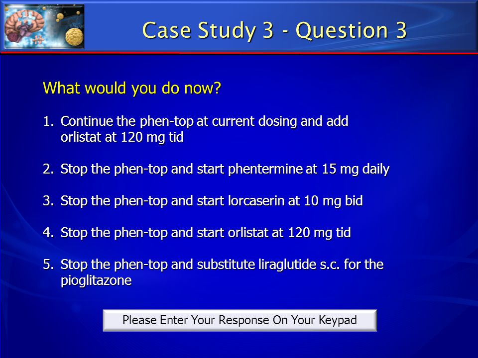 Case Study 3 - Question 3 What would you do now? 1.Continue the phen-top at current dosing and add orlistat at 120 mg tid 2.Stop the phen-top and star
