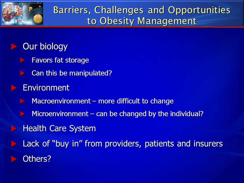 Barriers, Challenges and Opportunities to Obesity Management  Our biology  Favors fat storage  Can this be manipulated?  Environment  Macroenviro
