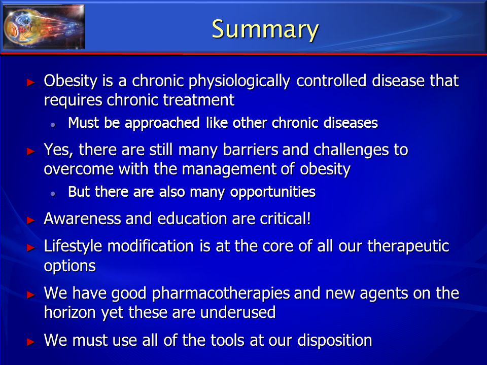Summary ► Obesity is a chronic physiologically controlled disease that requires chronic treatment ● Must be approached like other chronic diseases ► Y