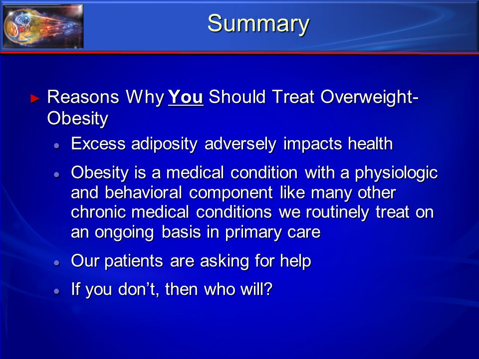 Summary ► Reasons Why You Should Treat Overweight- Obesity ● Excess adiposity adversely impacts health ● Obesity is a medical condition with a physiol