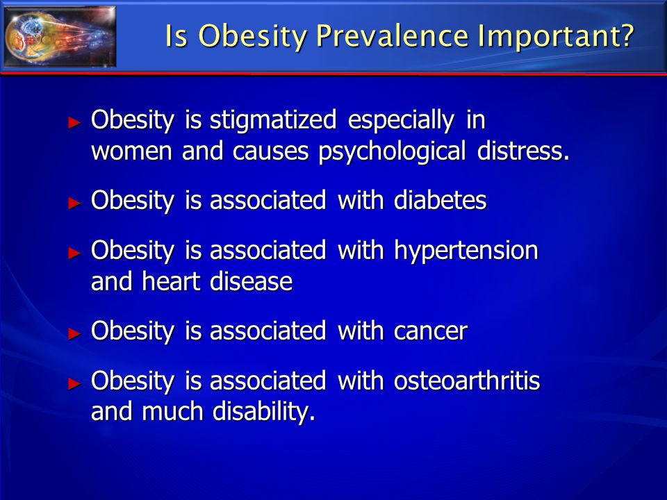 Is Obesity Prevalence Important? ► Obesity is stigmatized especially in women and causes psychological distress. ► Obesity is associated with diabetes