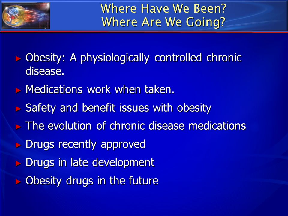 Where Have We Been? Where Are We Going? ► Obesity: A physiologically controlled chronic disease. ► Medications work when taken. ► Safety and benefit i