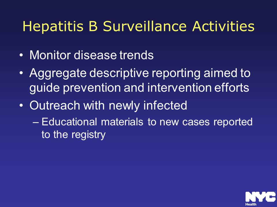 Hepatitis B Surveillance Activities Monitor disease trends Aggregate descriptive reporting aimed to guide prevention and intervention efforts Outreach with newly infected –Educational materials to new cases reported to the registry
