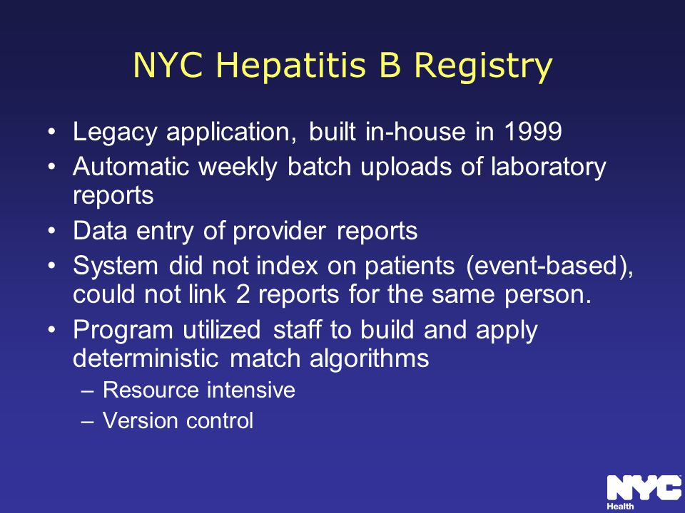 NYC Hepatitis B Registry Legacy application, built in-house in 1999 Automatic weekly batch uploads of laboratory reports Data entry of provider reports System did not index on patients (event-based), could not link 2 reports for the same person.