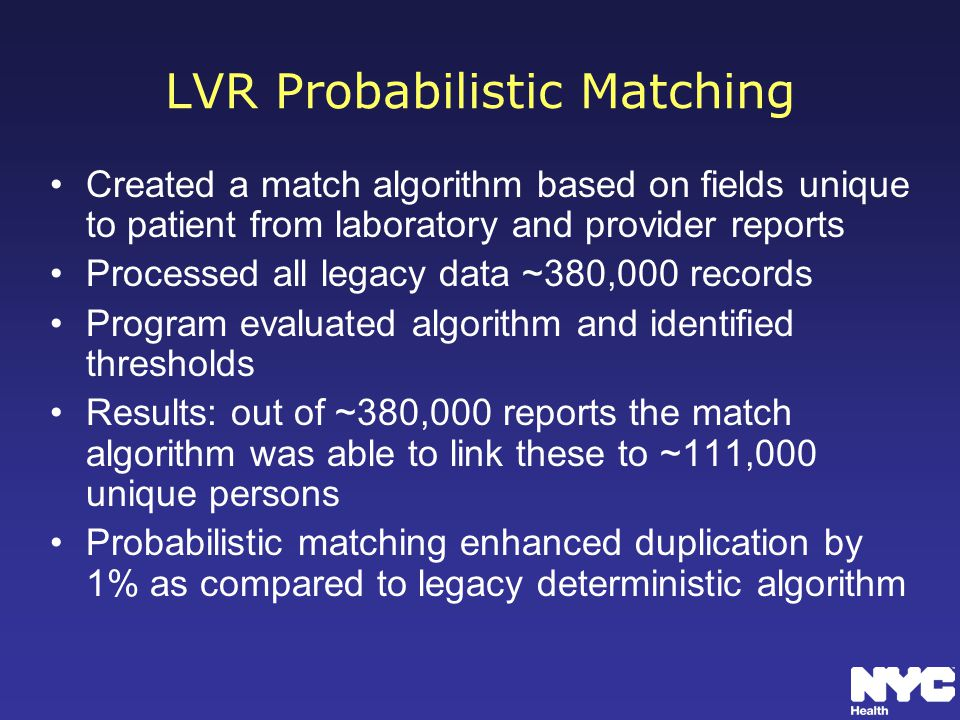 LVR Probabilistic Matching Created a match algorithm based on fields unique to patient from laboratory and provider reports Processed all legacy data ~380,000 records Program evaluated algorithm and identified thresholds Results: out of ~380,000 reports the match algorithm was able to link these to ~111,000 unique persons Probabilistic matching enhanced duplication by 1% as compared to legacy deterministic algorithm