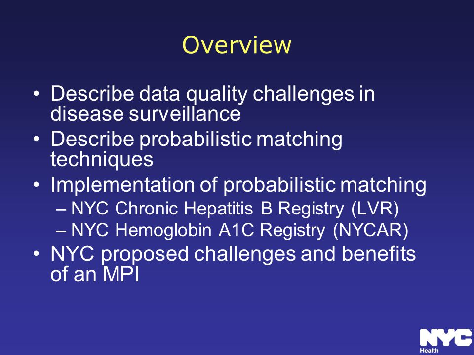 Overview Describe data quality challenges in disease surveillance Describe probabilistic matching techniques Implementation of probabilistic matching –NYC Chronic Hepatitis B Registry (LVR) –NYC Hemoglobin A1C Registry (NYCAR) NYC proposed challenges and benefits of an MPI