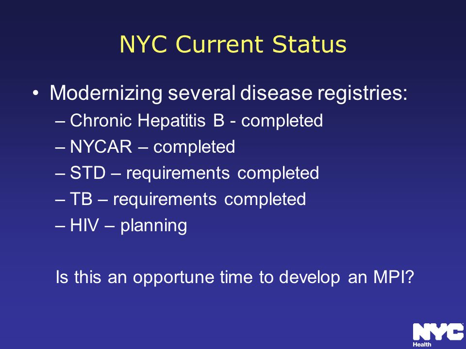 NYC Current Status Modernizing several disease registries: –Chronic Hepatitis B - completed –NYCAR – completed –STD – requirements completed –TB – requirements completed –HIV – planning Is this an opportune time to develop an MPI?