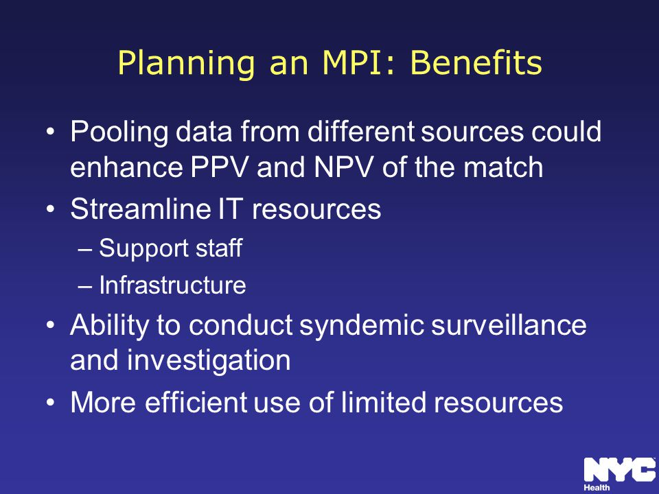 Planning an MPI: Benefits Pooling data from different sources could enhance PPV and NPV of the match Streamline IT resources –Support staff –Infrastructure Ability to conduct syndemic surveillance and investigation More efficient use of limited resources