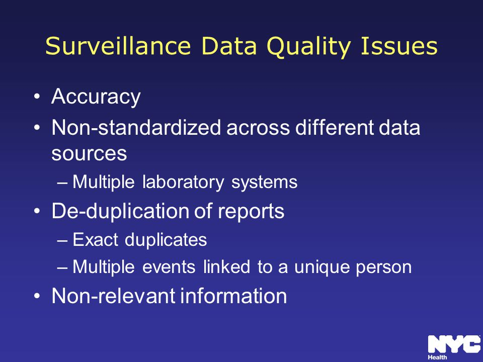 Surveillance Data Quality Issues Accuracy Non-standardized across different data sources –Multiple laboratory systems De-duplication of reports –Exact duplicates –Multiple events linked to a unique person Non-relevant information