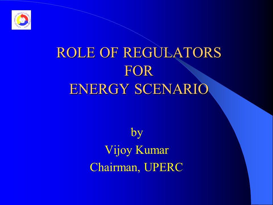ROLE OF REGULATORS FOR ENERGY SCENARIO by Vijoy Kumar Chairman, UPERC